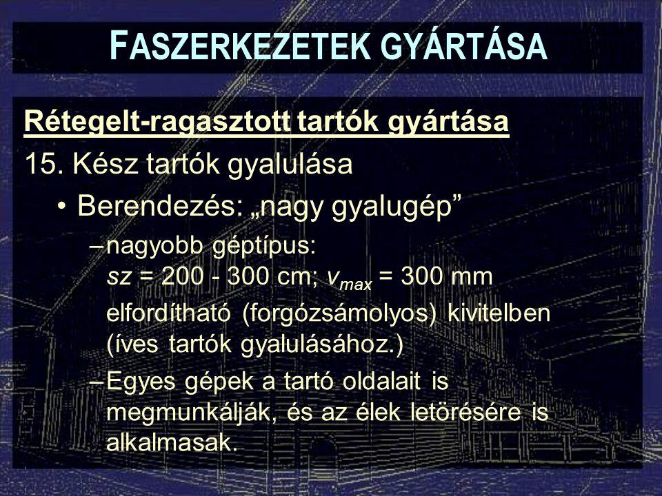 """F ASZERKEZETEK GYÁRTÁSA Rétegelt-ragasztott tartók gyártása 15. Kész tartók gyalulása Berendezés: """"nagy gyalugép"""" –nagyobb géptípus: sz = 200 - 300 cm"""