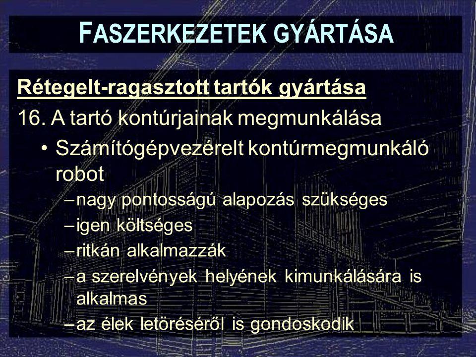 F ASZERKEZETEK GYÁRTÁSA Rétegelt-ragasztott tartók gyártása 16. A tartó kontúrjainak megmunkálása Számítógépvezérelt kontúrmegmunkáló robot –nagy pont