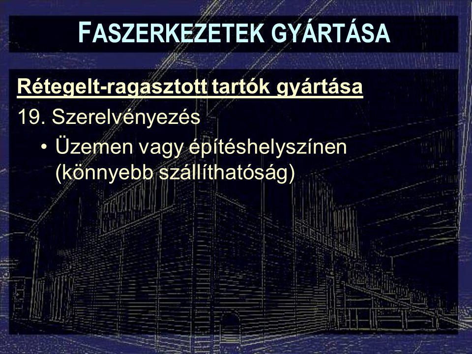 F ASZERKEZETEK GYÁRTÁSA Rétegelt-ragasztott tartók gyártása 19. Szerelvényezés Üzemen vagy építéshelyszínen (könnyebb szállíthatóság)