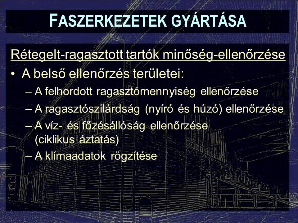 F ASZERKEZETEK GYÁRTÁSA Rétegelt-ragasztott tartók minőség-ellenőrzése A belső ellenőrzés területei: –A felhordott ragasztómennyiség ellenőrzése –A ra