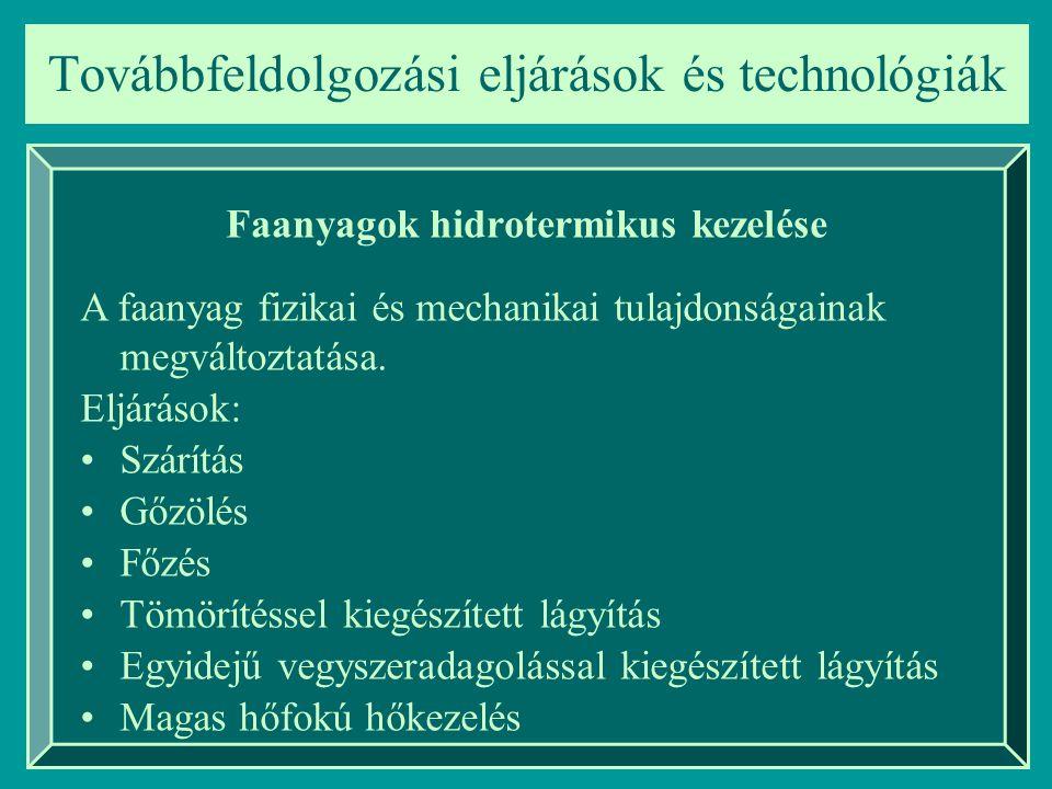 Továbbfeldolgozási eljárások és technológiák Faanyagok hidrotermikus kezelése A faanyag fizikai és mechanikai tulajdonságainak megváltoztatása. Eljárá