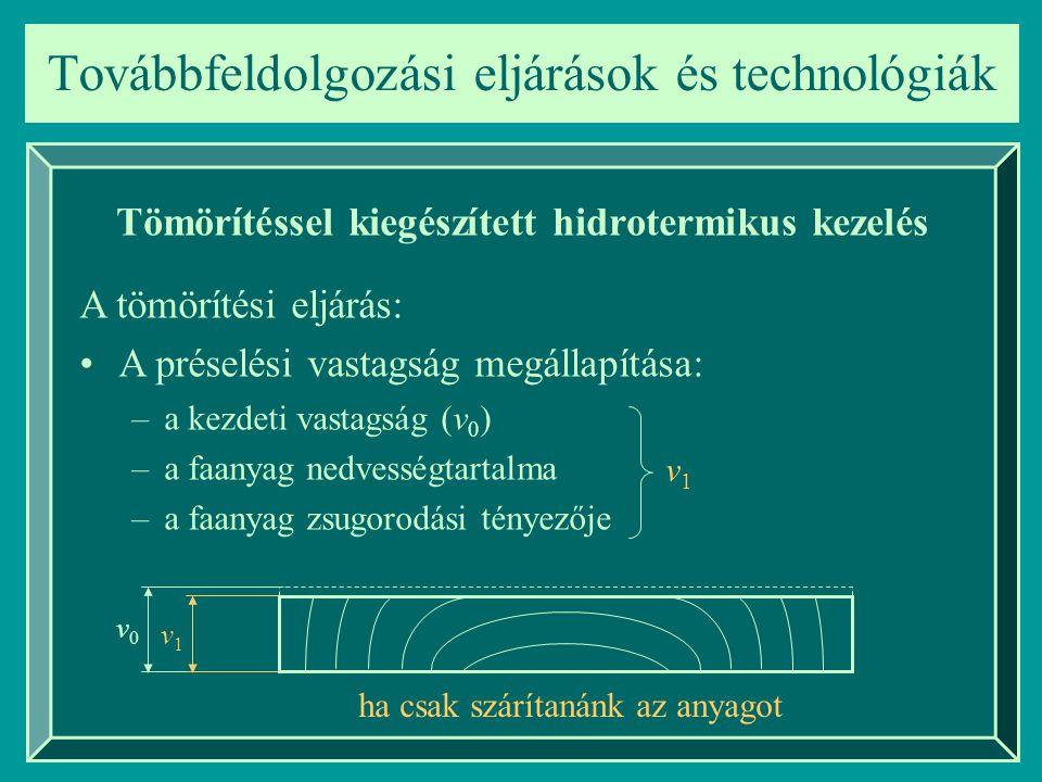 v0v0 Továbbfeldolgozási eljárások és technológiák Tömörítéssel kiegészített hidrotermikus kezelés –a kezdeti vastagság (v 0 ) –a faanyag nedvességtart
