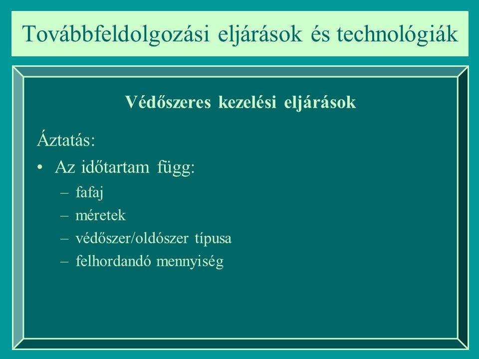 Továbbfeldolgozási eljárások és technológiák Védőszeres kezelési eljárások –fafaj –méretek –védőszer/oldószer típusa –felhordandó mennyiség Áztatás: A