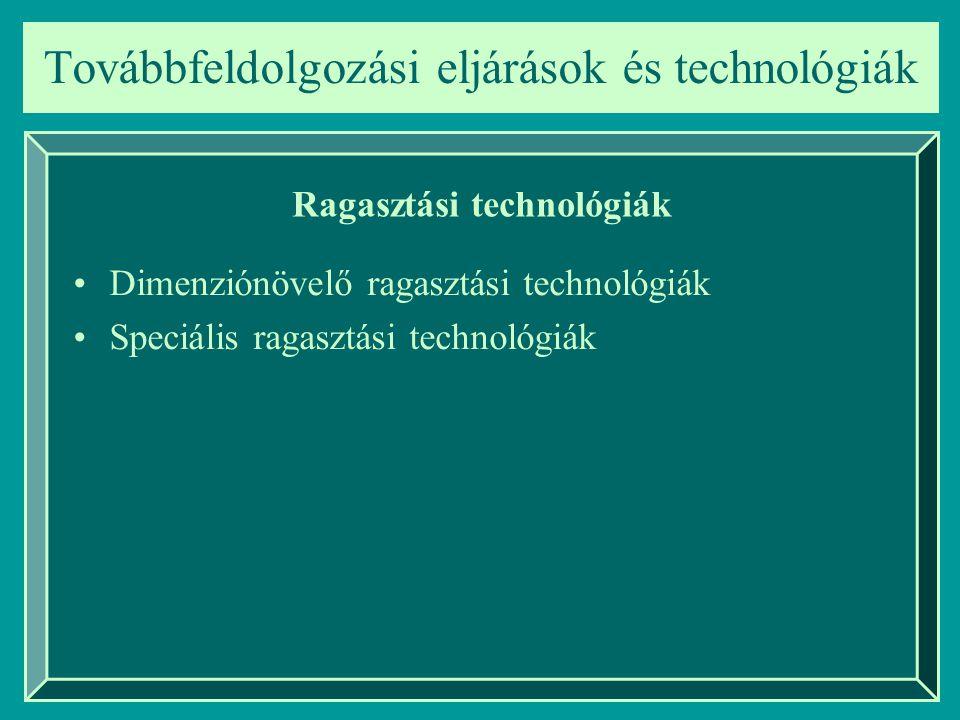 Továbbfeldolgozási eljárások és technológiák Ragasztási technológiák Dimenziónövelő ragasztási technológiák Speciális ragasztási technológiák
