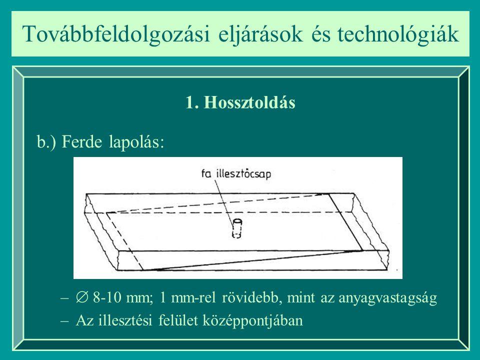 Továbbfeldolgozási eljárások és technológiák 1. Hossztoldás b.) Ferde lapolás: –  8-10 mm; 1 mm-rel rövidebb, mint az anyagvastagság –Az illesztési f