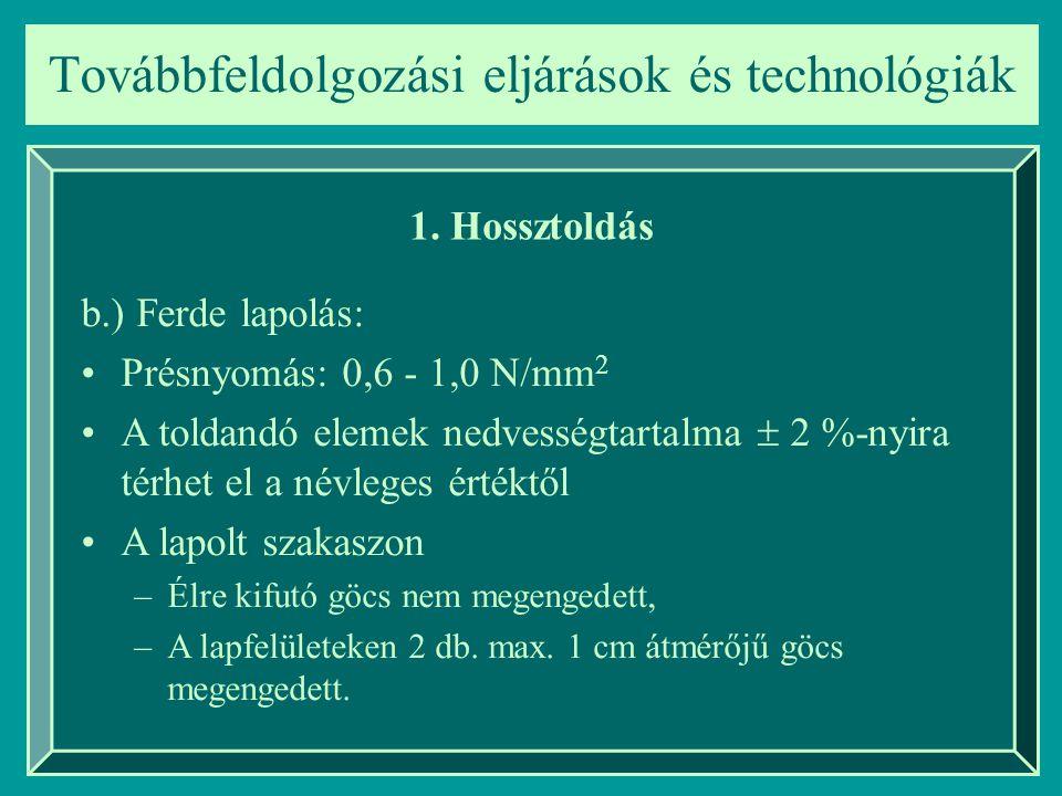 Továbbfeldolgozási eljárások és technológiák 1. Hossztoldás b.) Ferde lapolás: Présnyomás: 0,6 - 1,0 N/mm 2 A toldandó elemek nedvességtartalma  2 %-