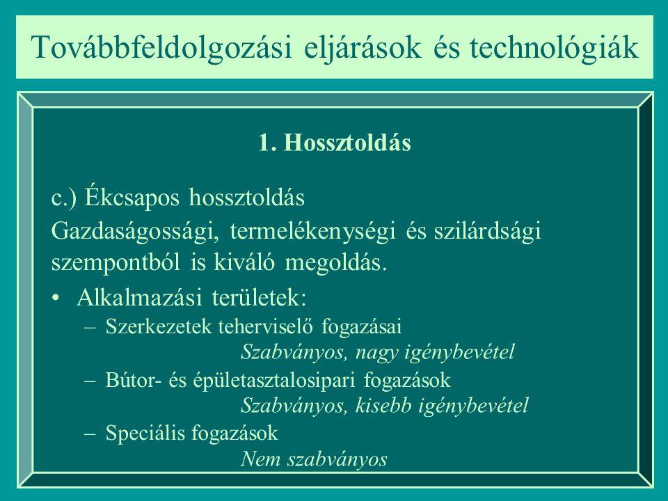 Továbbfeldolgozási eljárások és technológiák 1. Hossztoldás c.) Ékcsapos hossztoldás Alkalmazási területek: –Szerkezetek teherviselő fogazásai –Bútor-