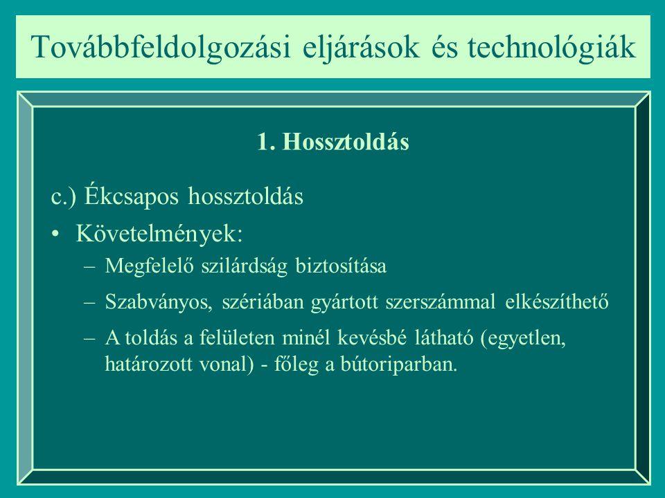 Továbbfeldolgozási eljárások és technológiák 1. Hossztoldás c.) Ékcsapos hossztoldás Követelmények: –Megfelelő szilárdság biztosítása –Szabványos, szé