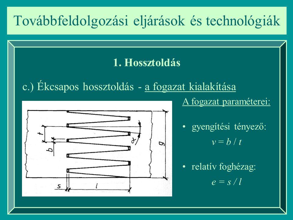 Továbbfeldolgozási eljárások és technológiák 1. Hossztoldás c.) Ékcsapos hossztoldás - a fogazat kialakítása gyengítési tényező: v = b / t relatív fog