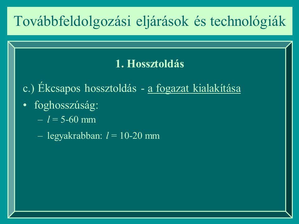 Továbbfeldolgozási eljárások és technológiák 1. Hossztoldás c.) Ékcsapos hossztoldás - a fogazat kialakítása foghosszúság: –l = 5-60 mm –legyakrabban: