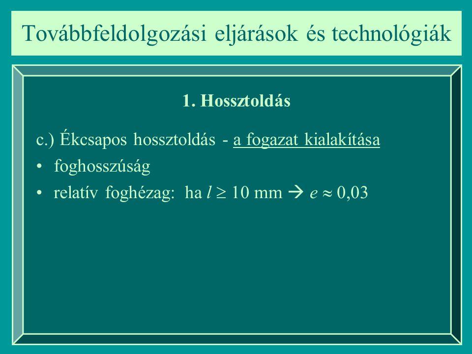 Továbbfeldolgozási eljárások és technológiák 1. Hossztoldás c.) Ékcsapos hossztoldás - a fogazat kialakítása foghosszúság relatív foghézag: ha l  10