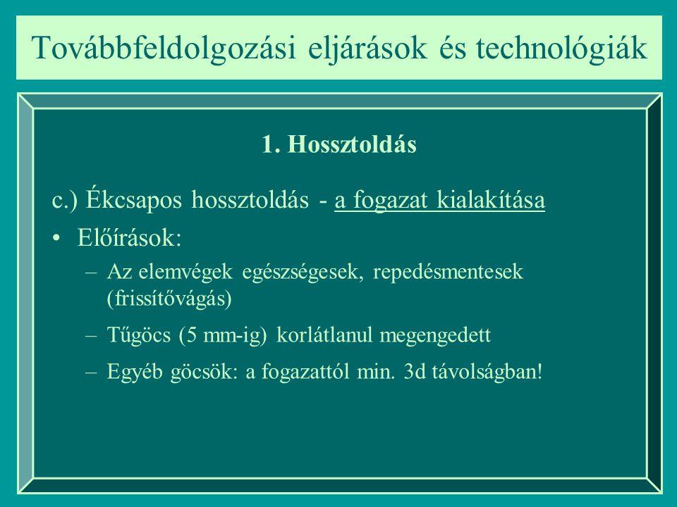Továbbfeldolgozási eljárások és technológiák 1. Hossztoldás c.) Ékcsapos hossztoldás - a fogazat kialakítása Előírások: –Az elemvégek egészségesek, re