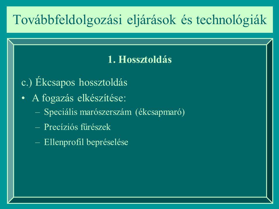 Továbbfeldolgozási eljárások és technológiák 1. Hossztoldás c.) Ékcsapos hossztoldás A fogazás elkészítése: –Speciális marószerszám (ékcsapmaró) –Prec
