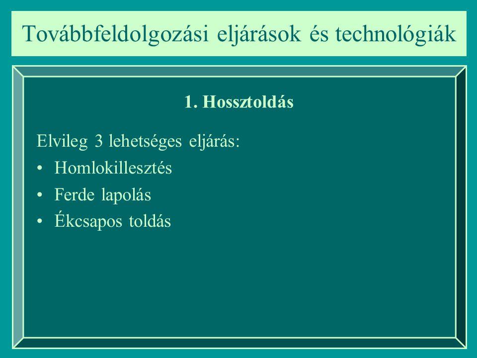Továbbfeldolgozási eljárások és technológiák 1. Hossztoldás Elvileg 3 lehetséges eljárás: Homlokillesztés Ferde lapolás Ékcsapos toldás