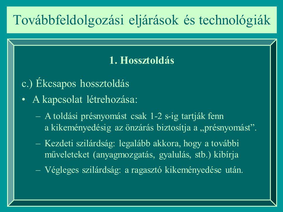 Továbbfeldolgozási eljárások és technológiák 1. Hossztoldás c.) Ékcsapos hossztoldás A kapcsolat létrehozása: –A toldási présnyomást csak 1-2 s-ig tar