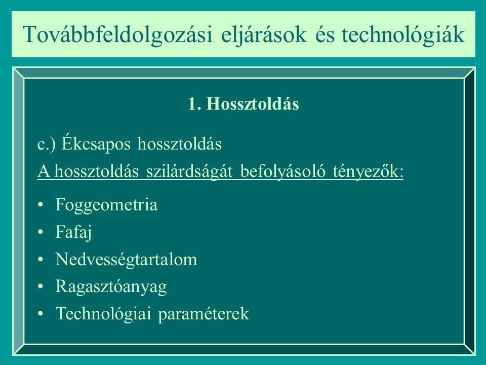 Továbbfeldolgozási eljárások és technológiák 1. Hossztoldás c.) Ékcsapos hossztoldás A hossztoldás szilárdságát befolyásoló tényezők: Foggeometria Faf