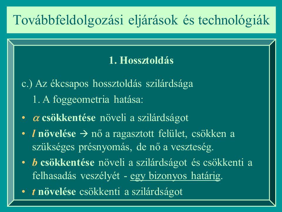 Továbbfeldolgozási eljárások és technológiák 1. Hossztoldás c.) Az ékcsapos hossztoldás szilárdsága 1. A foggeometria hatása:  csökkentése növeli a s