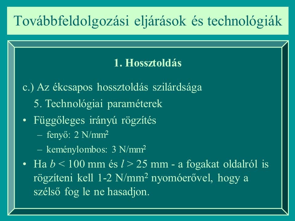 Továbbfeldolgozási eljárások és technológiák 1. Hossztoldás c.) Az ékcsapos hossztoldás szilárdsága 5. Technológiai paraméterek –keménylombos: 3 N/mm