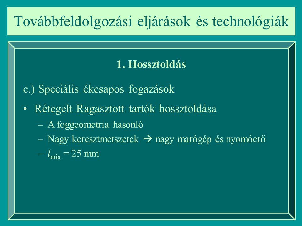 Továbbfeldolgozási eljárások és technológiák 1. Hossztoldás c.) Speciális ékcsapos fogazások Rétegelt Ragasztott tartók hossztoldása –A foggeometria h