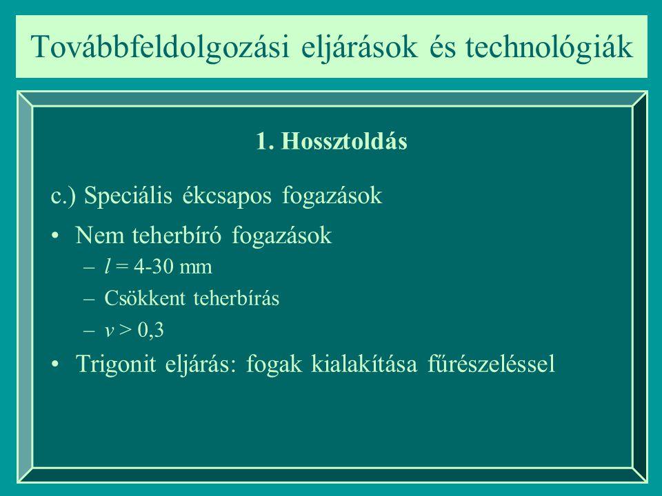 Továbbfeldolgozási eljárások és technológiák 1. Hossztoldás c.) Speciális ékcsapos fogazások Nem teherbíró fogazások –l = 4-30 mm –Csökkent teherbírás