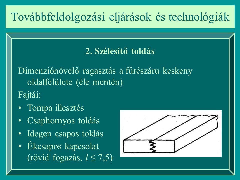 Továbbfeldolgozási eljárások és technológiák 2. Szélesítő toldás Dimenziónövelő ragasztás a fűrészáru keskeny oldalfelülete (éle mentén) Fajtái: Tompa