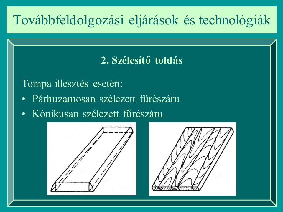 Továbbfeldolgozási eljárások és technológiák 2. Szélesítő toldás Tompa illesztés esetén: Párhuzamosan szélezett fűrészáru Kónikusan szélezett fűrészár