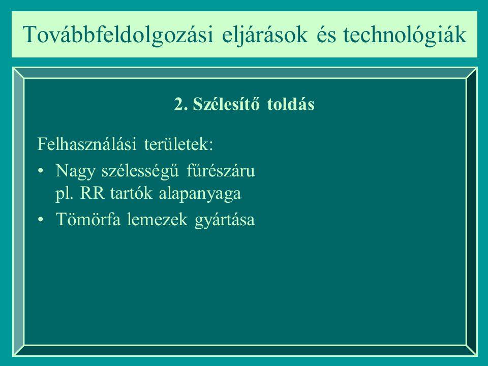 Továbbfeldolgozási eljárások és technológiák 2. Szélesítő toldás Felhasználási területek: Nagy szélességű fűrészáru pl. RR tartók alapanyaga Tömörfa l