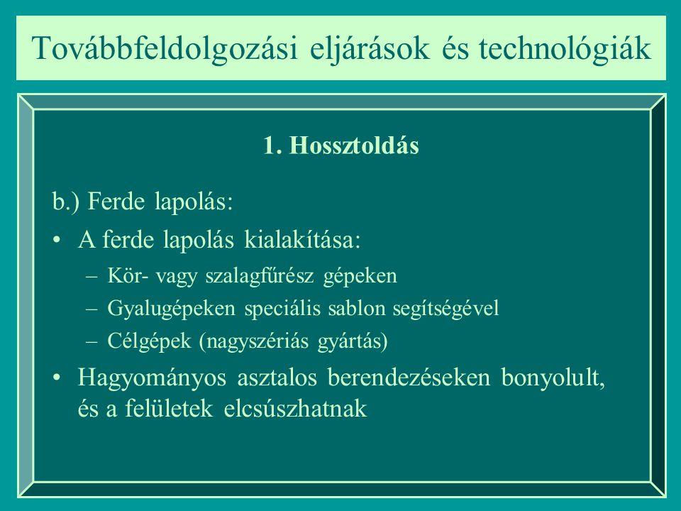 Továbbfeldolgozási eljárások és technológiák 1. Hossztoldás b.) Ferde lapolás: A ferde lapolás kialakítása: –Kör- vagy szalagfűrész gépeken –Gyalugépe
