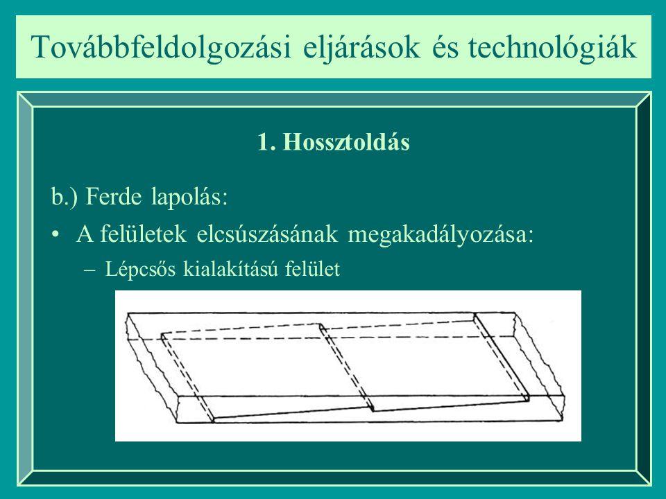 Továbbfeldolgozási eljárások és technológiák 1. Hossztoldás b.) Ferde lapolás: A felületek elcsúszásának megakadályozása: –Lépcsős kialakítású felület