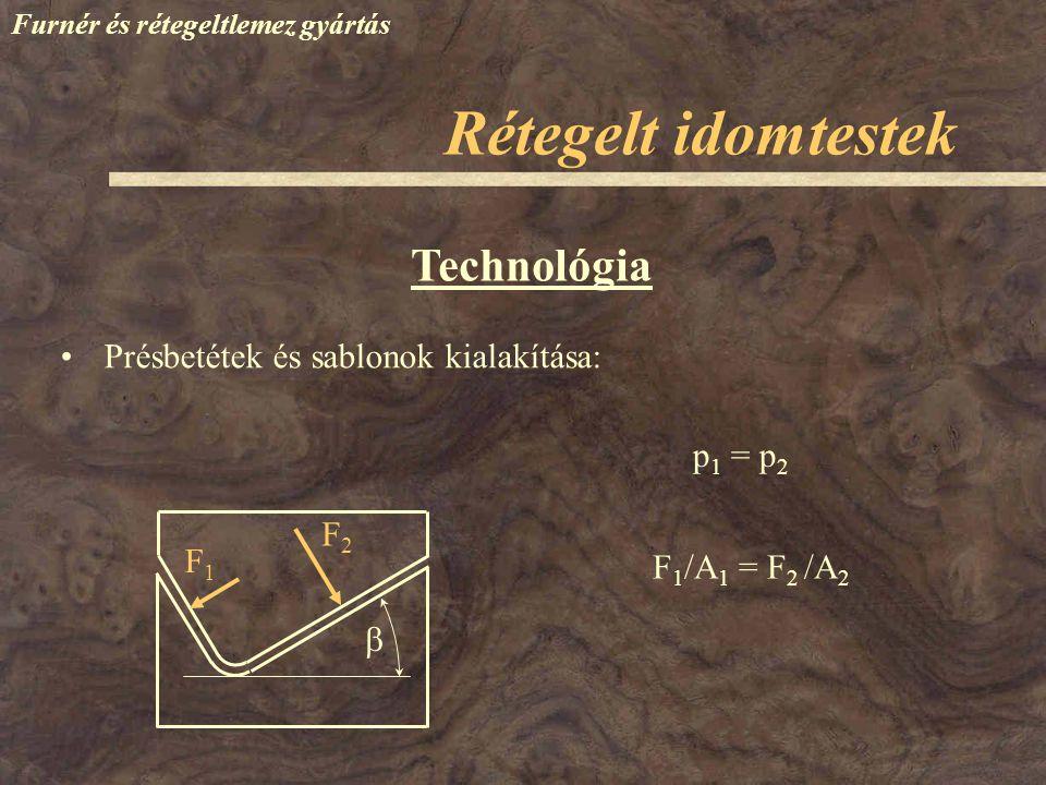 Furnér és rétegeltlemez gyártás Technológia Présbetétek és sablonok kialakítása: F1F1 F2F2 p 1 = p 2 F 1 /A 1 = F 2 /A 2  Rétegelt idomtestek