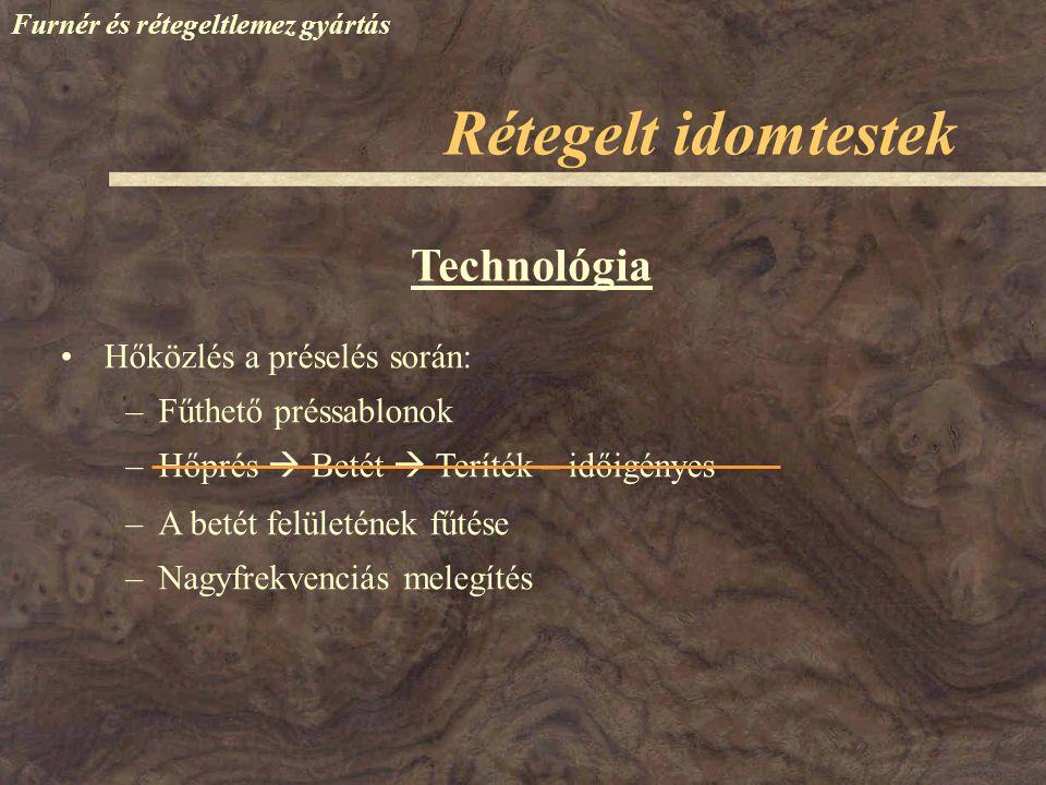 Furnér és rétegeltlemez gyártás Technológia Hőközlés a préselés során: –Fűthető préssablonok –Hőprés  Betét  Teríték – időigényes Rétegelt idomteste