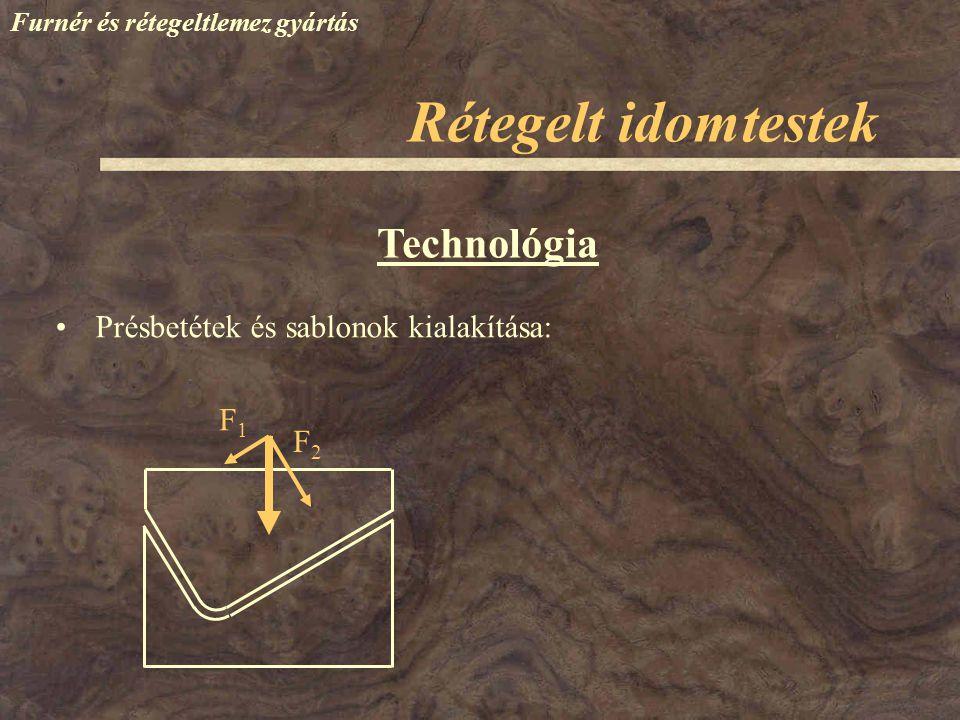 Furnér és rétegeltlemez gyártás Technológia Hőközlés a préselés során: –Fűthető préssablonok –Hőprés  Betét  Teríték – időigényes Rétegelt idomtestek