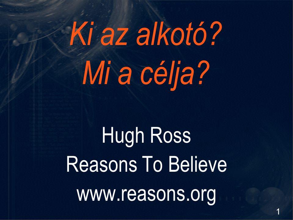 1 Ki az alkotó? Mi a célja? Hugh Ross Reasons To Believe www.reasons.org