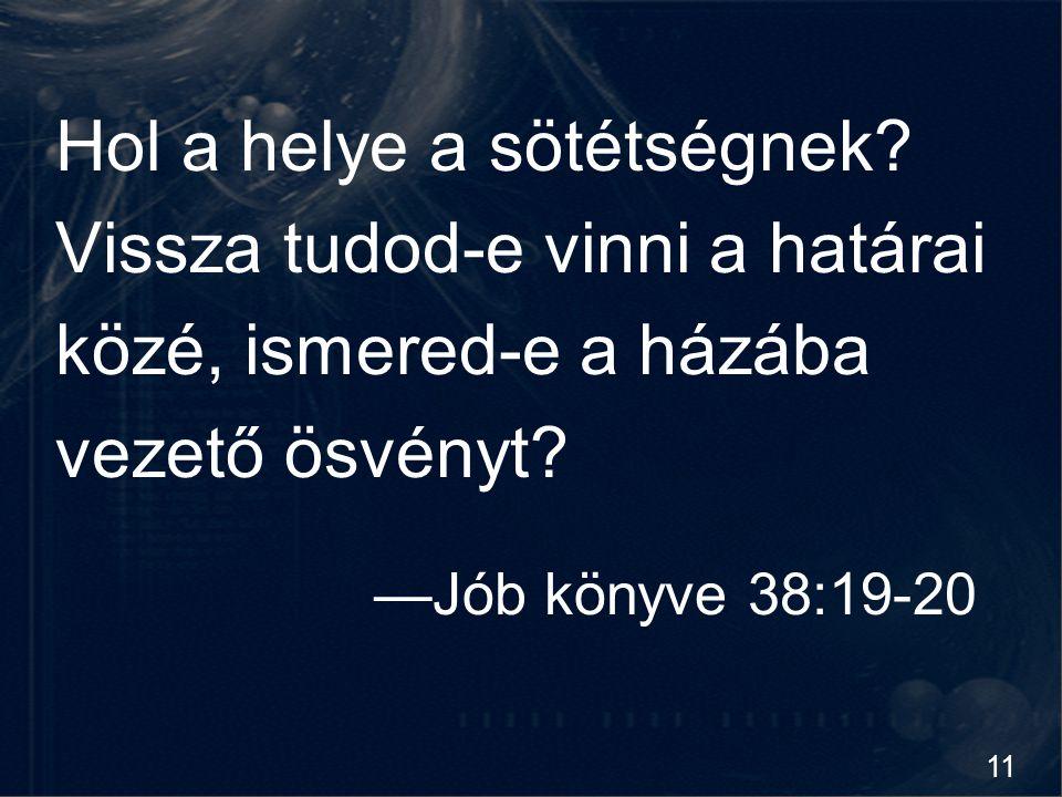 11 Hol a helye a sötétségnek? Vissza tudod-e vinni a határai közé, ismered-e a házába vezető ösvényt? —Jób könyve 38:19-20