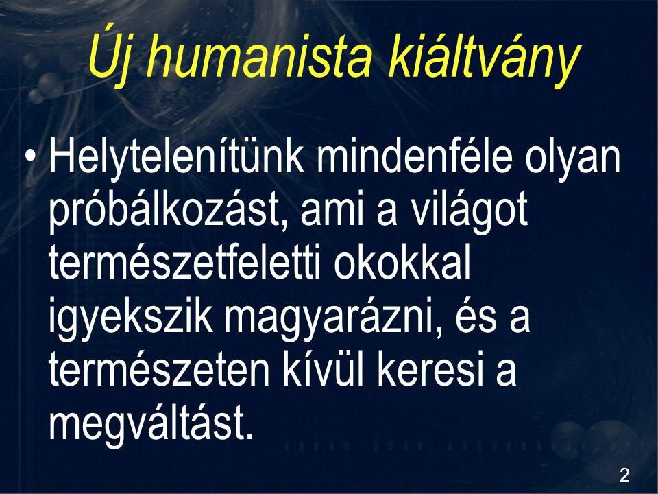 2 Új humanista kiáltvány Helytelenítünk mindenféle olyan próbálkozást, ami a világot természetfeletti okokkal igyekszik magyarázni, és a természeten k