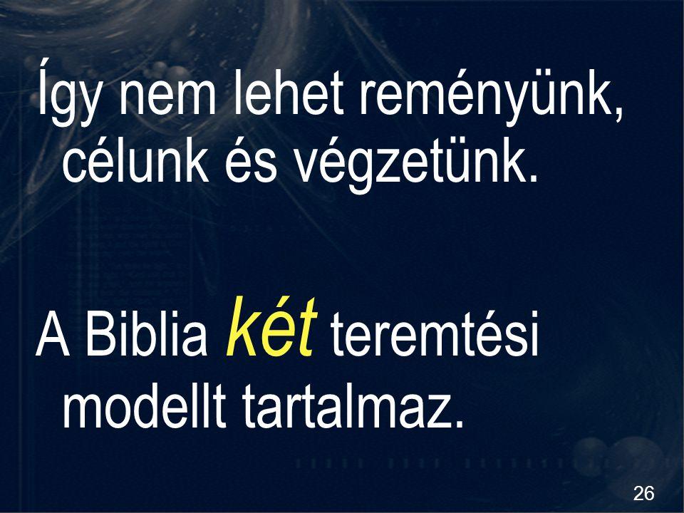 26 Így nem lehet reményünk, célunk és végzetünk. A Biblia két teremtési modellt tartalmaz.