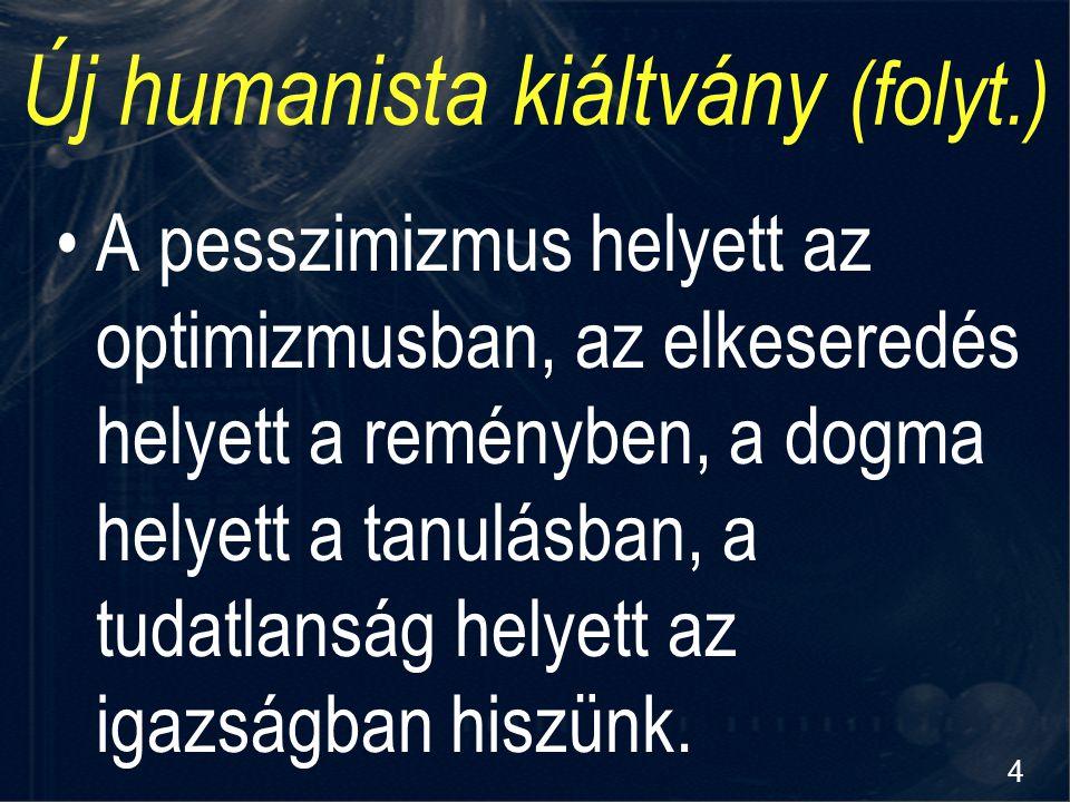 4 Új humanista kiáltvány (folyt.) A pesszimizmus helyett az optimizmusban, az elkeseredés helyett a reményben, a dogma helyett a tanulásban, a tudatla