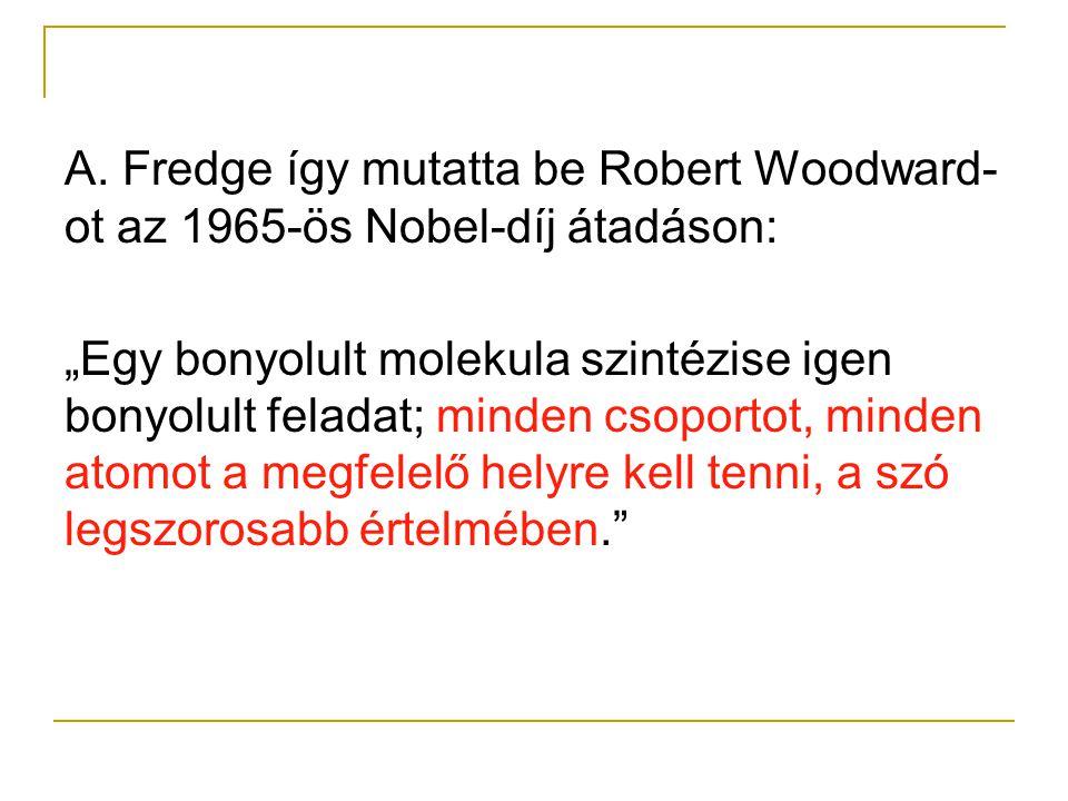 """A. Fredge így mutatta be Robert Woodward- ot az 1965-ös Nobel-díj átadáson: """"Egy bonyolult molekula szintézise igen bonyolult feladat; minden csoporto"""