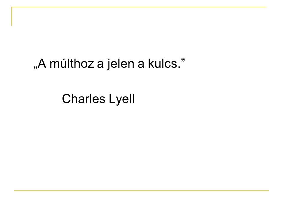 """""""A múlthoz a jelen a kulcs. Charles Lyell"""