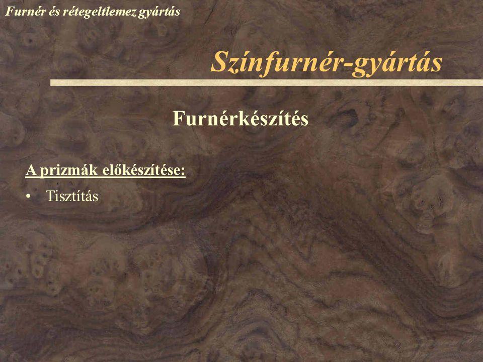 Színfurnér-gyártás Furnér és rétegeltlemez gyártás Tisztítás Furnérkészítés A prizmák előkészítése: