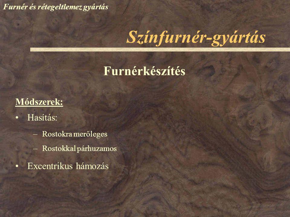 Színfurnér-gyártás Furnér és rétegeltlemez gyártás Hasítás: –Rostokra merőleges –Rostokkal párhuzamos Excentrikus hámozás Furnérkészítés Módszerek: