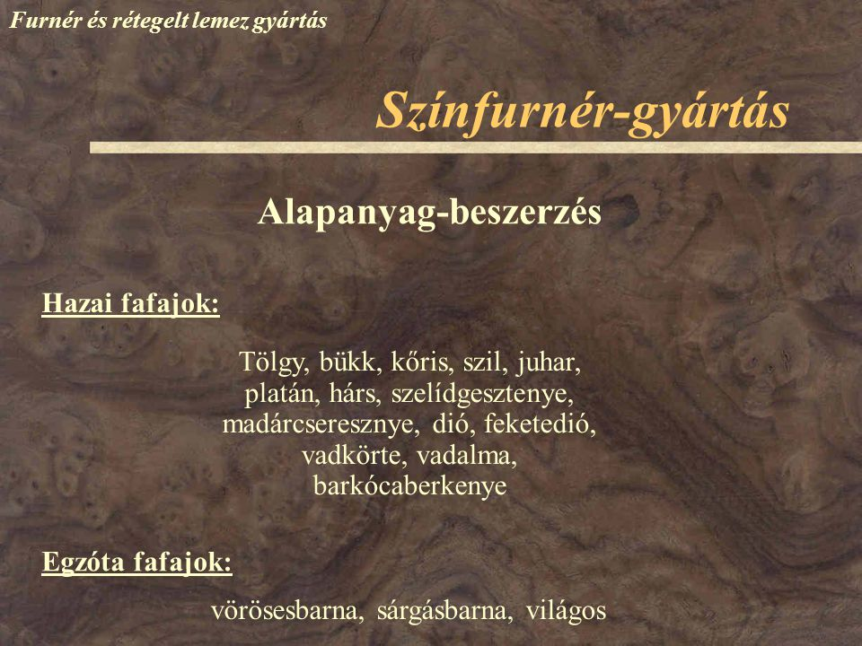 Színfurnér-gyártás Furnér és rétegelt lemez gyártás Hazai fafajok: Alapanyag-beszerzés Tölgy, bükk, kőris, szil, juhar, platán, hárs, szelídgesztenye,