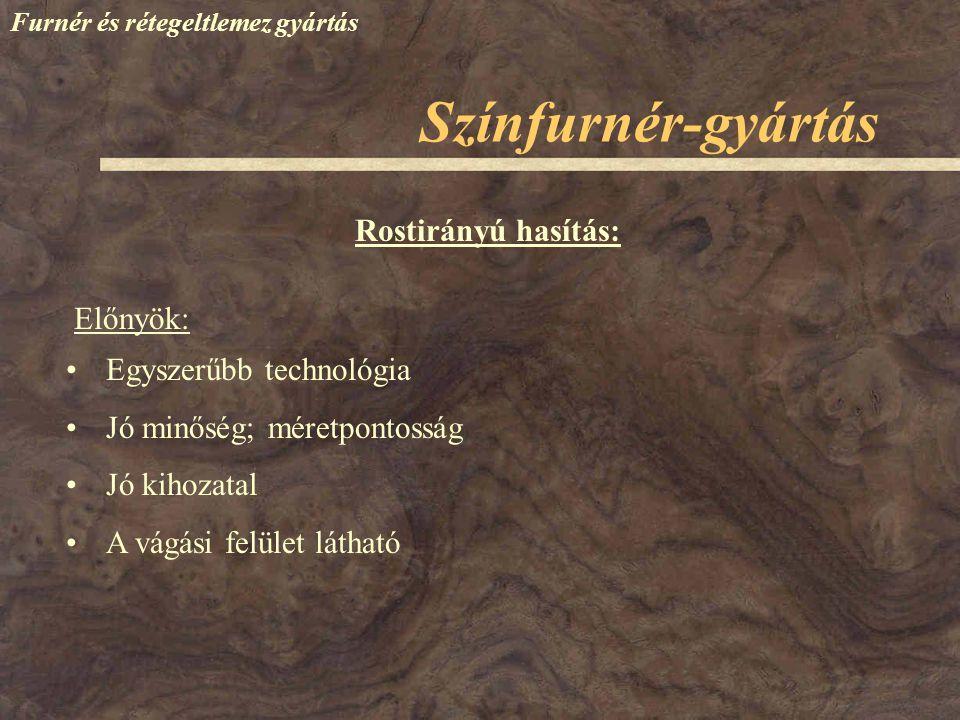 Színfurnér-gyártás Furnér és rétegeltlemez gyártás Rostirányú hasítás: Egyszerűbb technológia Jó minőség; méretpontosság Jó kihozatal A vágási felület