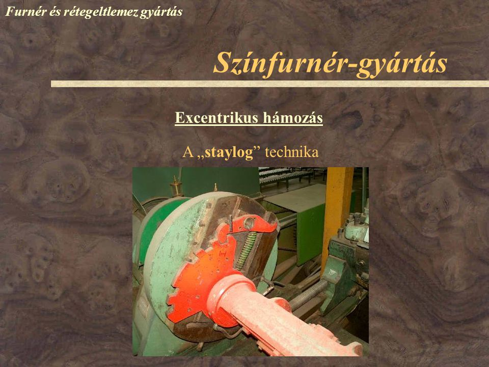 """Színfurnér-gyártás Furnér és rétegeltlemez gyártás Excentrikus hámozás A """"staylog"""" technika"""