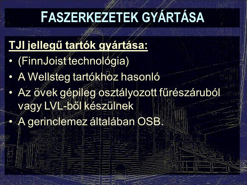 F ASZERKEZETEK GYÁRTÁSA TJI jellegű tartók gyártása: (FinnJoist technológia) A Wellsteg tartókhoz hasonló Az övek gépileg osztályozott fűrészáruból va