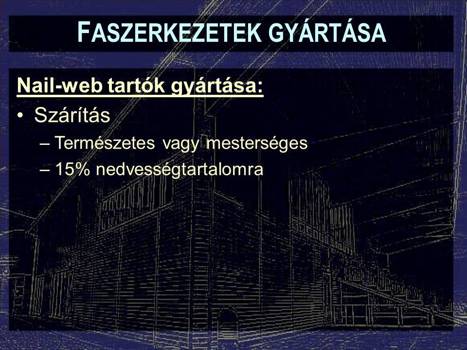 F ASZERKEZETEK GYÁRTÁSA Nail-web tartók gyártása: Szárítás –Természetes vagy mesterséges –15% nedvességtartalomra