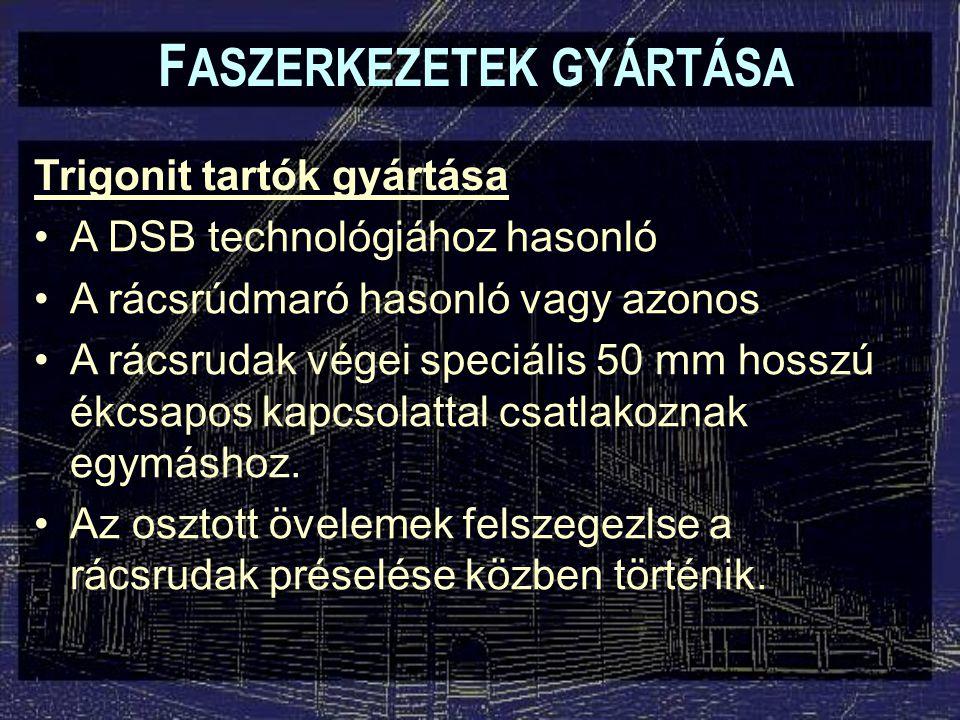 Trigonit tartók gyártása A DSB technológiához hasonló A rácsrúdmaró hasonló vagy azonos A rácsrudak végei speciális 50 mm hosszú ékcsapos kapcsolattal
