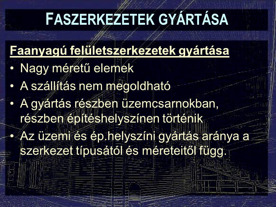 F ASZERKEZETEK GYÁRTÁSA Faanyagú felületszerkezetek gyártása Nagy méretű elemek A szállítás nem megoldható A gyártás részben üzemcsarnokban, részben é