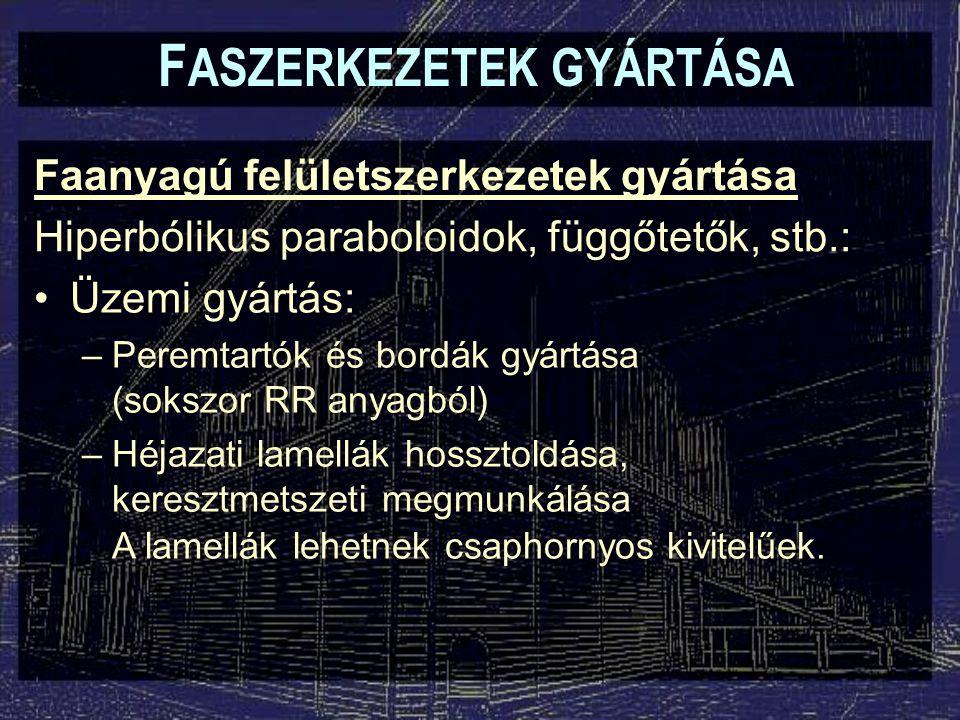 F ASZERKEZETEK GYÁRTÁSA Faanyagú felületszerkezetek gyártása Hiperbólikus paraboloidok, függőtetők, stb.: Üzemi gyártás: –Peremtartók és bordák gyártá