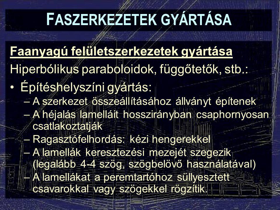 F ASZERKEZETEK GYÁRTÁSA Faanyagú felületszerkezetek gyártása Hiperbólikus paraboloidok, függőtetők, stb.: Építéshelyszíni gyártás: –A szerkezet összeá